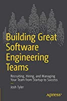 Building Great Software Engineering Teams: Recruiting, Hiring, and Managing Your Team from Startup to Success