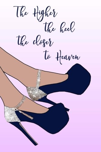 The Higher the Heels the Closer to Heaven: 150 Lined Journal Pages / Diary / Notebook