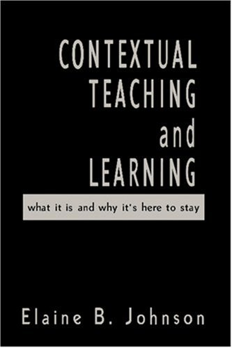 Contextual Teaching and Learning: What It Is and Why It?s Here to Stay