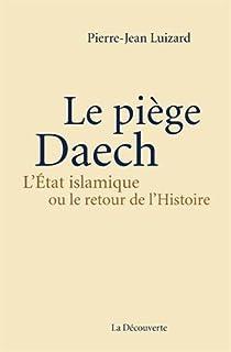 Le piège Daech : l'Etat islamique ou Le retour de l'histoire, Luizard, Pierre-Jean