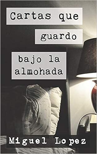 Amazon.com: Cartas que guardo bajo la almohada (Cartas Nocturnas) (Spanish Edition) (9781521018507): Miguel Lopez: Books