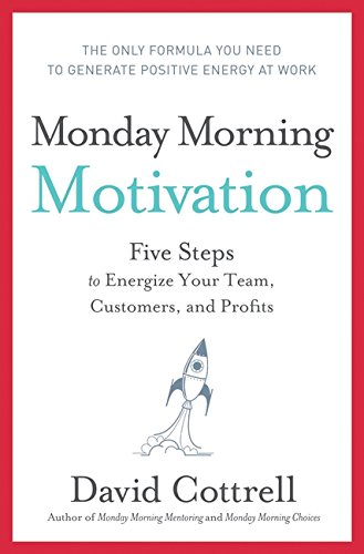 Monday Morning Motivation: Five Steps to Energize Your Team, Customers, and Profits - APPROVED