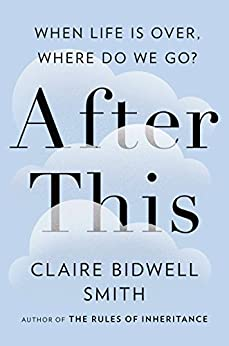 After This: When Life Is Over, Where Do We Go? by [Smith, Claire Bidwell]