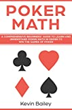 Poker Math: A Comprehensive Beginners' Guide to Learn and Understand Poker Math in Order to Win the Games of Poker