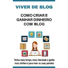 VIVER DE BLOG:  Como criar e ganhar dinheiro com um blog, tenha o seu próprio negocio online com o seu blog, aprenda e ganhe dinheiro com o blog e tenha mais tempo livre para viver as suas paixões