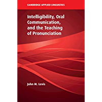 Intelligibility, Oral Communication, and the Teaching of Pronunciation (Cambridge Applied Linguistics)