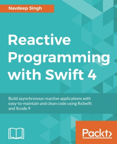 Reactive Programming with Swift 4: Build asynchronous reactive applications with easy-to-maintain and clean code using RxSwift and Xcode 9 by Packt Publishing - ebooks Account
