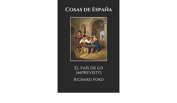 Cosas de España: El país de lo imprevisto: Amazon.es: Ford, Richard, de Mesa, Enrique, de Mesa, Enrique: Libros
