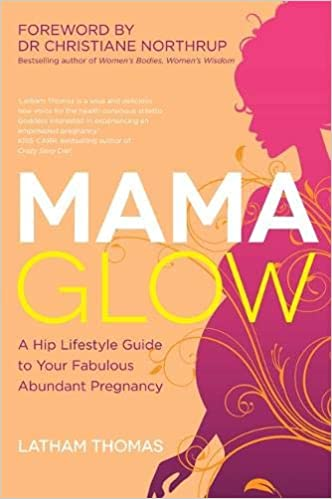 Mama Glow: A Hip Lifestyle Guide to Your Fabulous Abundant Pregnancy