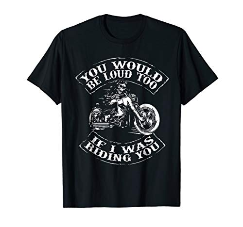 (You Would Be Loud Too If I Was Riding You TShirt Motorcycle)
