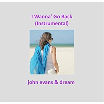 I Wanna' Go Back (Instrumental) by John Evans & Dream on Amazon