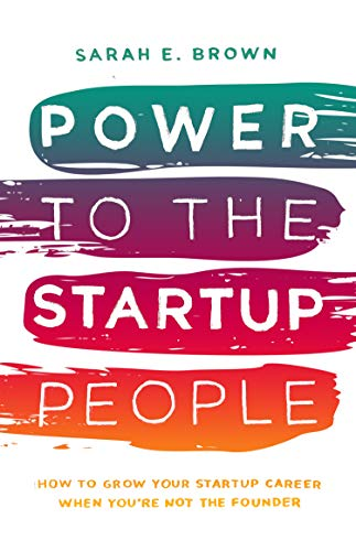 Power to the Startup People: How To Grow Your Startup Career When You're Not The Founder Kindle Edition