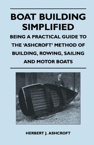 Boat Building Simplified - Being a Practical Guide to the 'Ashcroft' Method of Building, Rowing, Sailing and Motor Boats