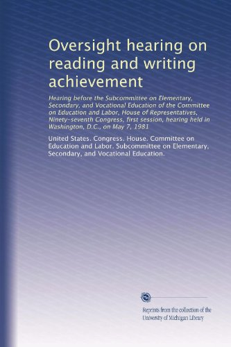 Oversight hearing on reading and writing achievement: Hearing before the Subcommittee on Elementary, Secondary, and Vocational Education of the ... held in Washington, D.C., on May 7, 1981