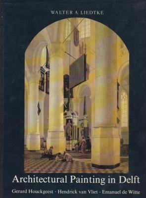 Architectural Painting in Delft: Gerard Houckgeest, Hendrick Van Vliet, Emanuel De Witte (Aetas aurea)