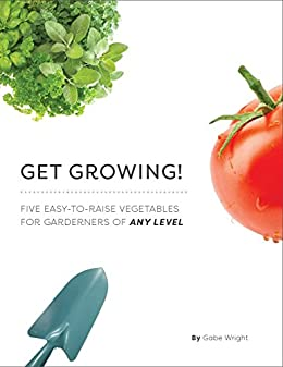 Get Growing!: Five Easy-to-Raise Vegetables for Gardeners of Any Level by [Wright, Gabe]