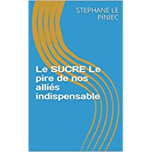 Le SUCRE Le pire de nos alliés indispensable (French Edition)