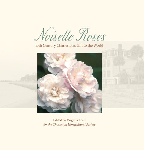 Noisette Roses: Nineteenth-Century Charleston's Gift to the World (Distributed for the Charleston Horticultural Society)