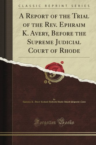 A Report of the Trial of the Rev. Ephraim K. Avery, Before the Supreme Judicial Court of Rhode (Classic Reprint)