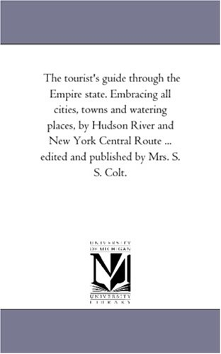 Download The tourist's guide through the Empire state. Embracing all cities, towns and watering places, by Hudson River and New York Central Route ... edited and published by Mrs. S. S. Colt. PDF