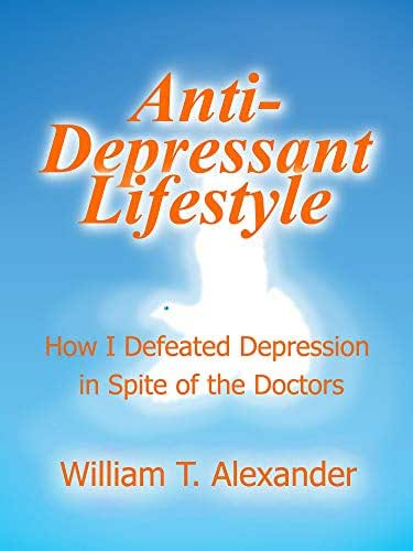 The AntiDepressant Lifestyle: How I Defeated Depression in Spite of the Doctors