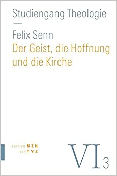 Der Geist, Die Hoffnung Und Die Kirche: Vi, 3 Dogmatik: Pneumatologie, Eschatologie, Ekklesiologie (Studiengang Theologie)