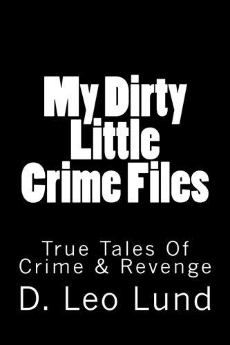 My Dirty Little Crime Files: True Tales Of Crime & Revenge (Volume 1)