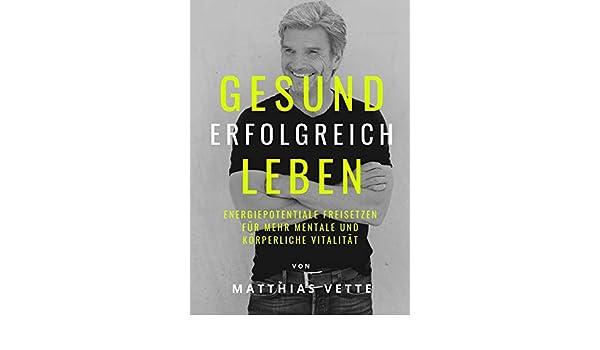 9ab4414a40 Amazon.com: GESUND ERFOLGREICH LEBEN: Energiepotentiale freisetzen für mehr  mentale und körperliche Vitalität (German Edition) eBook: Matthias Vette:  Kindle ...
