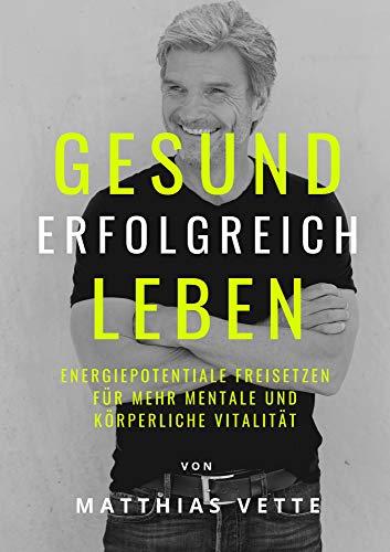 db658ff409 GESUND ERFOLGREICH LEBEN: Energiepotentiale freisetzen für mehr mentale und  körperliche Vitalität (German Edition)