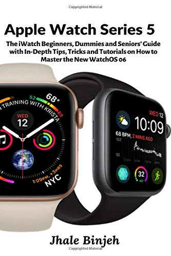 Apple Watch Series 5  The IWatch Beginners Dummies And Seniors' Guide With In Depth Tips Tricks And Tutorials On How To Master The New WatchOS 06