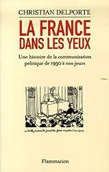 La France dans les yeux : Une histoire de la communication politique de 1930 à aujourd'hui