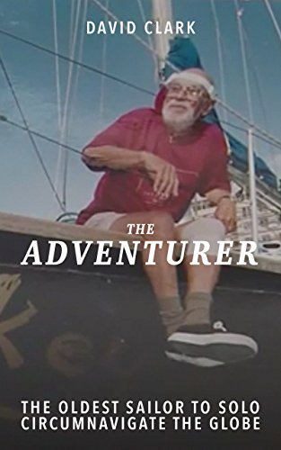 The Adventurer: The Epic Autobiography of World Record Holder David Clark...The Oldest Solo Sailor to Circumnavigate the Globe
