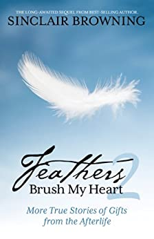 Feathers Brush My Heart 2: More True Stories of Gifts from the Afterlife by [Browning, Sinclair]