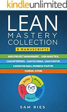 Lean Mastery Collection: 8 Manuscripts in 1: Agile Project Management, Lean Analytics, Enterprise, Six Sigma, Start-up, Kaizen, Kanban, Scrum