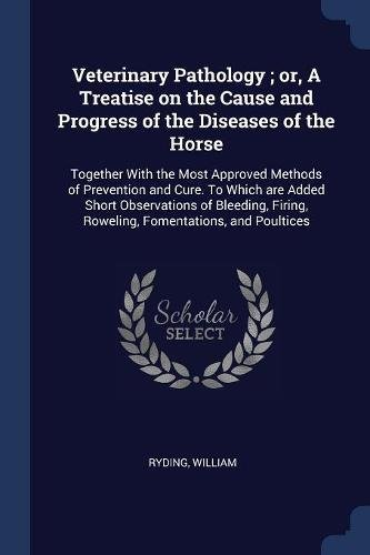 Veterinary Pathology ; or, A Treatise on the Cause and Progress of the Diseases of the Horse: Together With the Most Approved Methods of Prevention ... Firing, Roweling, Fomentations, and Poultices pdf epub