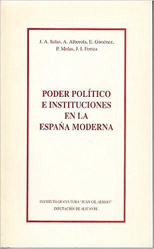 PODER POLÍTICO E INSTITUCIONES EN LA ESPAÑA MODERNA: Amazon.es: SALAS, J. A.; ALBEROLA A.; GIMÉNEZ, E.; MOLAS, P.; FORTEA, J. I.: Libros