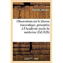 Observations Sur Le Tétanos Traumatique, Présentées À l'Académie Royale de Médecine