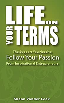 Life on Your Terms: The Support You need to Follow Your Passion From Inspirational Entrepreneurs by [Leek, Shann Vander]