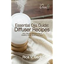 Essential Oils Guide : Diffuser Recipes: 350 Diffuser Recipes for a Healthy Mind, Body and Soul