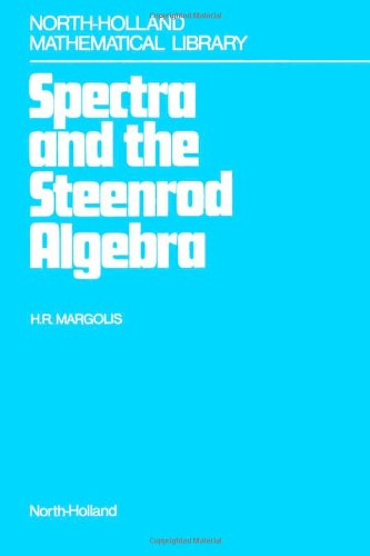 Spectra and the Steenrod Algebra: Modules over the Steenrod Algebra and the Stable Homotopy Category (North-Holland Mathematical Library)