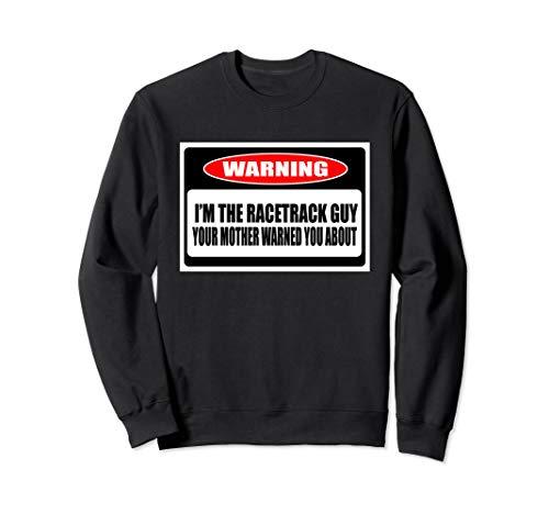 Funny I'm The Guy Racetrack Warning  Sweatshirt