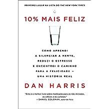 10% mais feliz: Como aprendi a silenciar a mente, reduzi o estresse e encontrei o caminho para a felicidade — uma história real