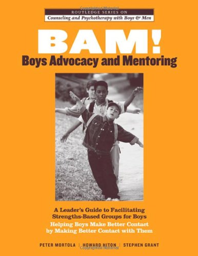 Book cover from BAM! Boys Advocacy and Mentoring: A Leader's Guide to Facilitating Strengths-Based Groups for Boys - Helping Boys Make Better Contact by Making Better ... and Psychotherapy with Boys and Men) by Peter Mortola