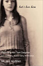 But I Love Him: Protecting Your Teen Daughter from Controlling, Abusive Dating Relationships