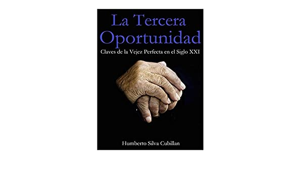 Amazon.com: La Tercera Oportunidad: Claves de la Vejez Perfecta en el Siglo XXI (Spanish Edition) eBook: Humberto Silva Cubillan: Kindle Store