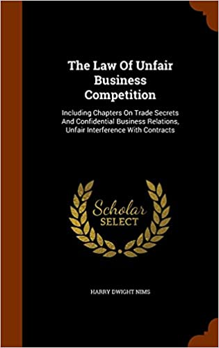 The Law Of Unfair Business Competition: Including Chapters On Trade Secrets And Confidential Business Relations, Unfair Interference With Contracts