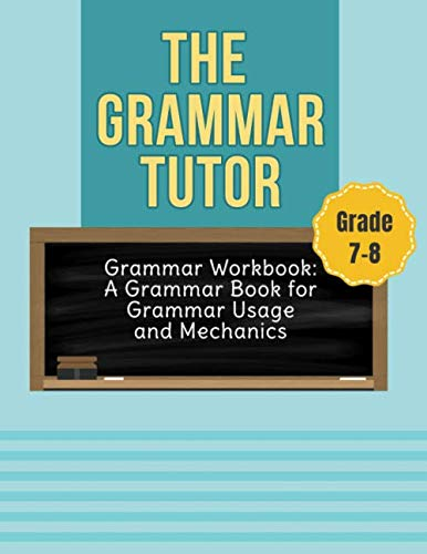 Grammar Workbook Grade 7-8: English Grammar Book: The Grammar Tutor for Grammar Usage and Mechanics Grade 7 & 8 (Punctuation Exercises With Answers For Grade 6)