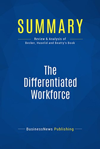 Summary : The Differentiated Workforce - Brian E. Becker, Mark A. Huselid and Richard W. Beatty: Transforming Talent Into Strategic Impact Pdf