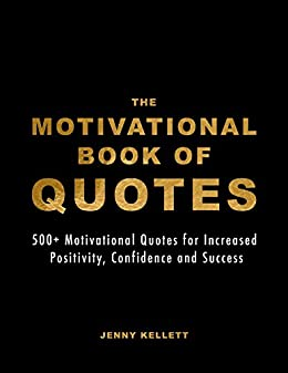 The Motivational Book Of Quotes 500 Motivational Quotes For Increased Positivity Confidence And Success Motivational Books 1