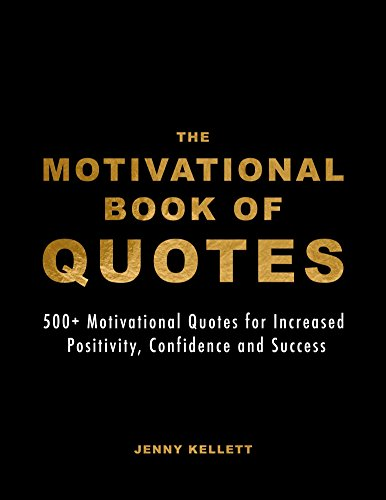 The Motivational Book of Quotes: 500+ Motivational Quotes for Increased Positivity, Confidence and Success (Motivational Books 1)
